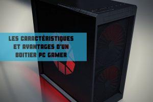 les caractéristiques et avantages d'un boitier pc gamer